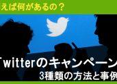 Twitterのキャンペーンって何があるの?3種類の方法と事例を紹介します