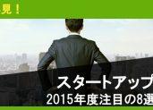 必見!2015年度注目のスタートアップ 8選
