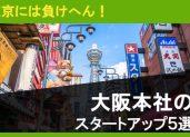 東京には負けへん!大阪本社のスタートアップ5選!