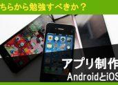 【AndroidとiOSアプリ制作。どちらから勉強すべきか?】