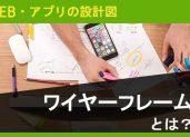 WEB・アプリの設計図。ワイヤーフレームとは?