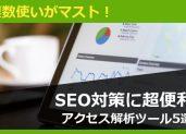 解析ツールは複数使いがマスト!SEO対策に超便利なアクセス解析ツール5選