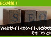 SEO対策!見てもらえるWebサイトはタイトルが大切。そのコツとは